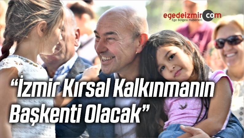 """""""İzmir Kırsal Kalkınmanın Başkenti Olacak"""""""