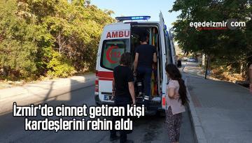 İzmir'de Cinnet Getiren Kişi Kardeşlerini Rehin Aldı