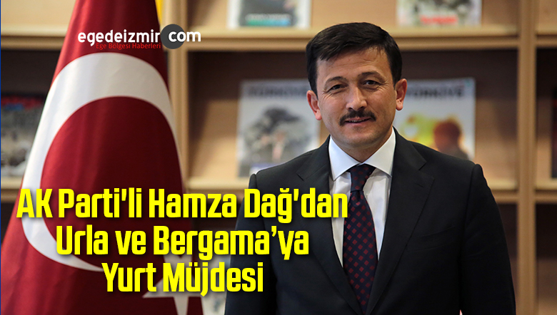 AK Parti'li Hamza Dağ'dan Urla ve Bergama'ya Yurt Müjdesi