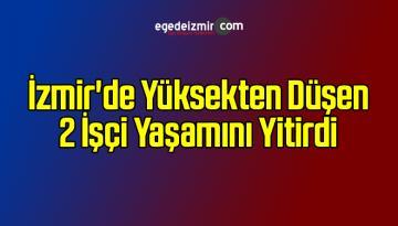 İzmir'de Yüksekten Düşen 2 İşçi Yaşamını Yitirdi