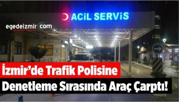 İzmir'de Trafik Polisine Denetleme Sırasında Araç Çarptı!