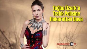Tuğba Özerk'e Trafik Polisine Hakaretten Dava