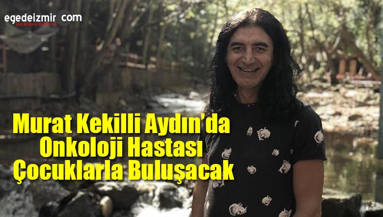 Murat Kekilli Aydın'da Onkoloji Hastası Çocuklarla Buluşacak