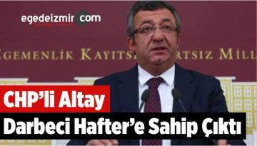 CHP'li Altay Darbeci Hafter'e Sahip Çıktı