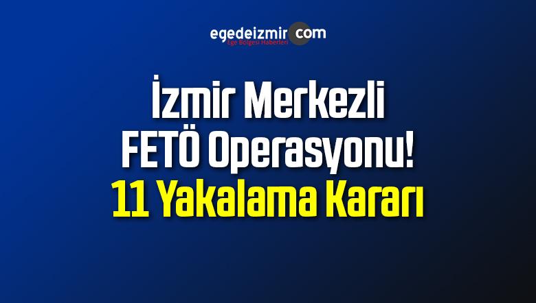 İzmir Merkezli FETÖ Operasyonu! 11 Yakalama Kararı