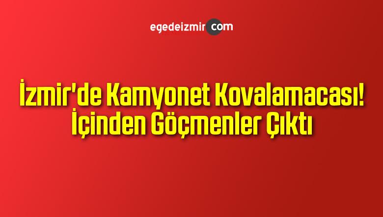 İzmir'de Kamyonet Kovalamacası! İçinden Göçmenler Çıktı