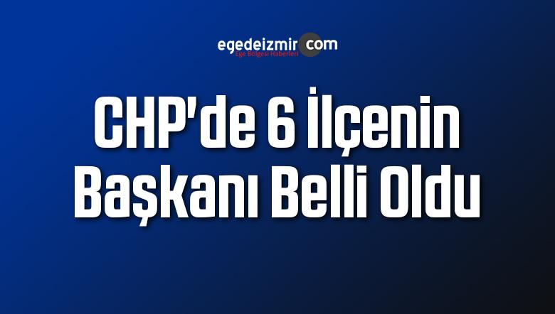 CHP'de 6 ilçenin Başkanı Belli Oldu