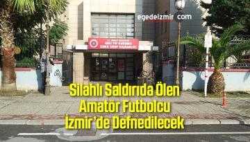 Silahlı Saldırıda Ölen Amatör Futbolcu İzmir'de Defnedilecek