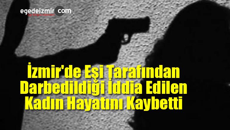 İzmir'de Eşi Tarafından Darbedildiği İddia Edilen Kadın Hayatını Kaybetti