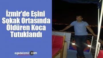 İzmir'de Eşini Sokak Ortasında Öldüren Koca Tutuklandı
