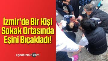 İzmir'de Bir Kişi Sokak Ortasında Eşini Bıçakladı!