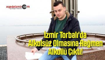 İzmir Torbalı'da Alkolsüz Olmasına Rağmen Alkollü Çıktı!