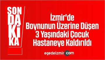 İzmir'de Boynunun Üzerine Düşen 3 Yaşındaki Çocuk Hastaneye Kaldırıldı