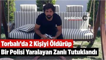 Torbalı'da 2 Kişiyi Öldürüp, Bir Polisi Yaralayan Zanlı Tutuklandı