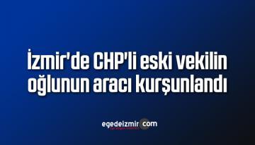 İzmir'de CHP'li eski vekilin oğlunun aracı kurşunlandı