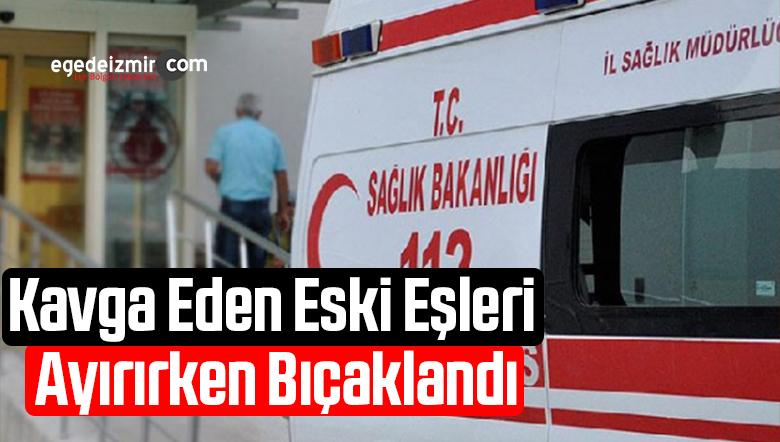 İzmir'de Kavga Eden Eski Eşleri Ayırırken Bıçaklandı