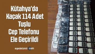 Kütahya'da Kaçak 114 Adet Tuşlu Cep Telefonu Ele Geçirildi