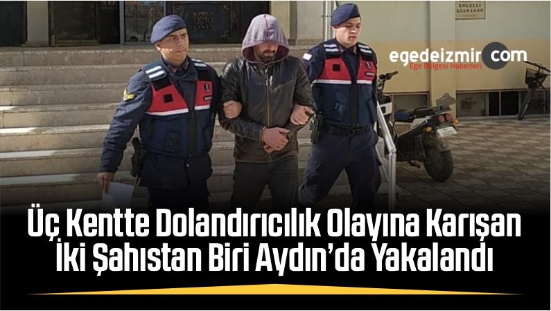 Üç Kentte Dolandırıcılık Olayına Karışan İki Şahıstan Biri Aydın'da Yakalandı