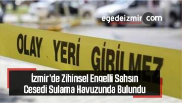İzmir'de Zihinsel Engelli Şahsın Cesedi Sulama Havuzunda Bulundu