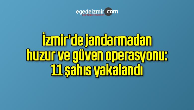 İzmir'de jandarmadan huzur ve güven operasyonu: 11 şahıs yakalandı