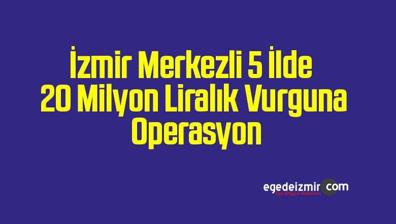 İzmir Merkezli 5 İlde 20 Milyon Liralık Vurguna Operasyon