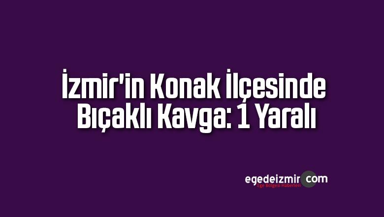 İzmir'in Konak İlçesinde Bıçaklı Kavga: 1 Yaralı