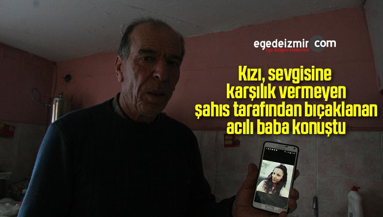 Kızı sevgisine karşılık vermeyen şahıs tarafından bıçaklanan acılı baba konuştu