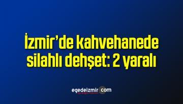 İzmir'de kahvehanede silahlı dehşet: 2 yaralı