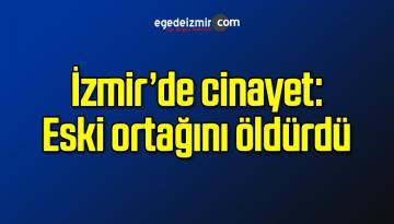 İzmir'de cinayet: Eski ortağını öldürdü