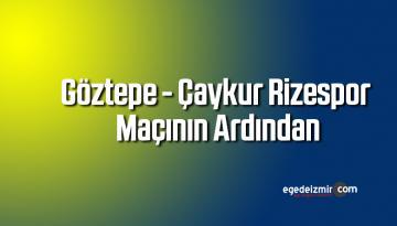 Göztepe – Çaykur Rizespor Maçının Ardından