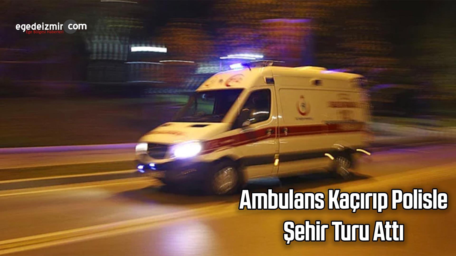 İzmir'de Ambulans Kaçırıp Polisle Şehir Turu Attı