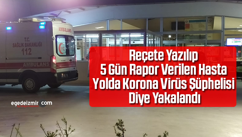 Reçete Yazılarak 5 Gün Rapor Verilen Hasta Yolda Korona Virüs Şüphelisi Diye Yakalandı