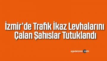 İzmir'de Trafik İkaz Levhalarını Çalan Şahıslar Tutuklandı