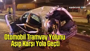 İzmir'de Feci Kaza Otomobil Tramvay Yolunu Aşıp Karşı Yola Geçti
