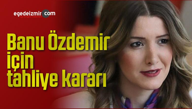 Banu Özdemir için tahliye kararı