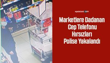 Marketlere dadanan cep telefonu hırsızları polise yakalandı