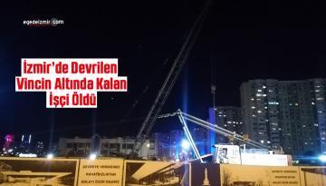 İzmir'de Devrilen Vincin Altında Kalan İşçi Öldü