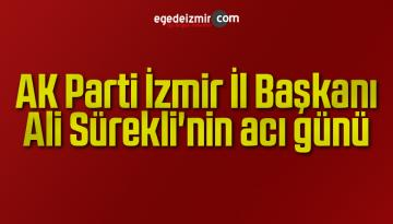 AK Parti İzmir İl Başkanı Sürekli'nin acı günü