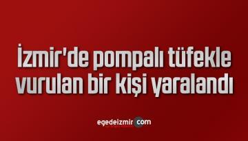 İzmir'de pompalı tüfekle vurulan bir kişi yaralandı