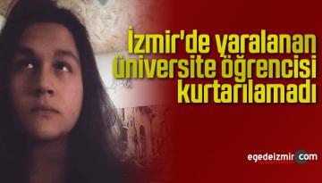 İzmir'de yaralanan üniversite öğrencisi kurtarılamadı