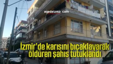 İzmir'de karısını bıçaklayarak öldüren şahıs tutuklandı