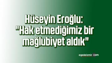 """Hüseyin Eroğlu: """"Hak etmediğimiz bir mağlubiyet aldık"""""""