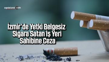 İzmir'de yetki belgesiz sigara satan iş yeri sahibine ceza