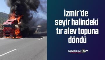 İzmir'de seyir halindeki tır alev topuna döndü