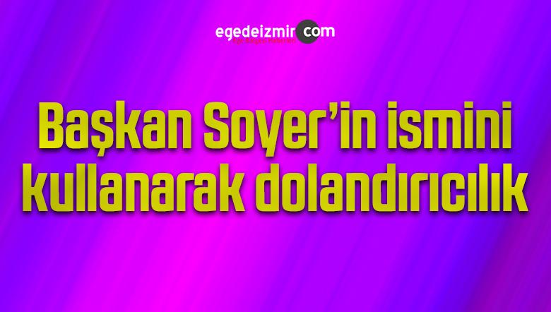Başkan Soyer'in ismini kullanarak dolandırıcılık