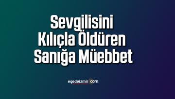 İzmir Bornova'da Sevgilisini Kılıçla Öldüren Sanığa Müebbet