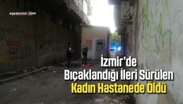 İzmir'de bıçaklandığı ileri sürülen kadın hastanede öldü