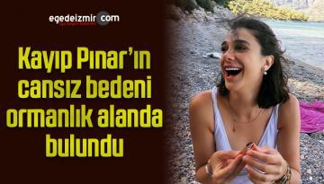 Kayıp Pınar'ın cansız bedeni ormanlık alanda bulundu