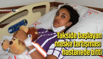 Takside başlayan maske tartışması hastanede bitti