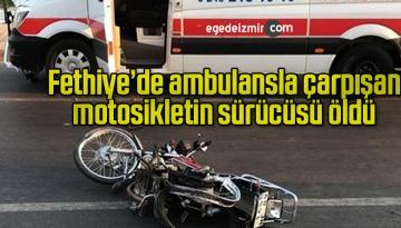Fethiye'de ambulansla çarpışan motosikletin sürücüsü öldü